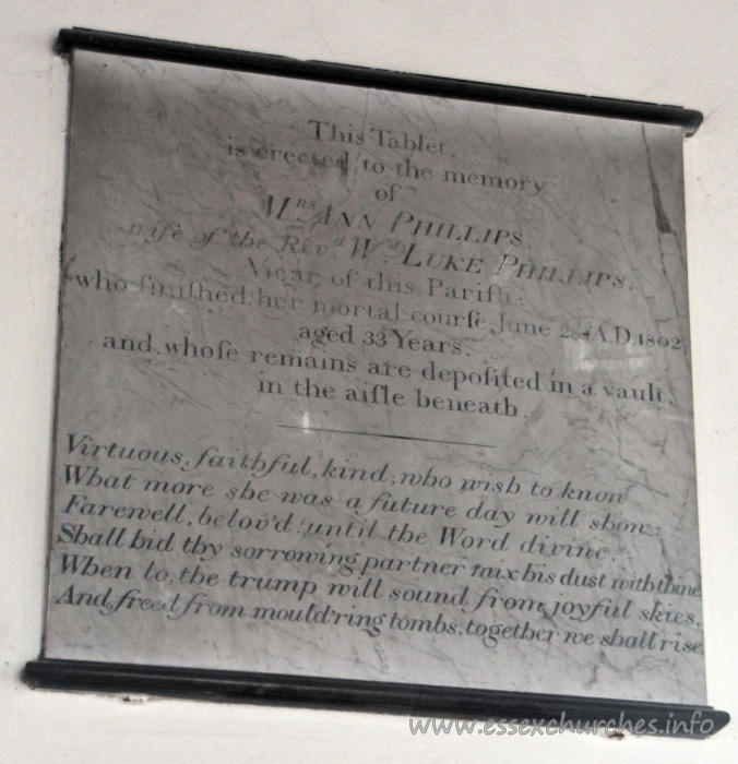 St Mary the Virgin, North Shoebury Church - This Tablet is erected to the memory of Mrs Ann Phillips, wife of the Revd Wm Luke Phillips, Vicar of this Parish: who finished her mortal course June 28th AD 1802, aged 33 years. and whose remains are deposited in a vault in the aisle beneath. === Virtuous, faithful, kind, who wish to know What more she was - a future day will show. Farewell, belov'd until the Word divine. Shall bid thy sorrowing partner mix his dust with thine. When to the trump will sound from joyful skies, And freed from mould'ring tombs, together we shall rise.