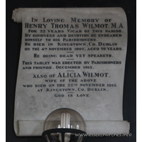 St Mary the Virgin, North Shoebury Church - In Loving Memory of Henry Thomas Wilmoy, M.A. For 22 years Vicar of this parish. By kindness and devotion he endeared himself to his parishioners. He died in Kingstown, Co. Dublin on the 4th November 1907, aged 76 years. === He being dead yet speaketh. === This tablet was erected by Parishioners and friends. December 1913. === also of Alicia Wilmot, wife of the above who died on the 22nd November 1915 at Kingstown, Co. Dublin. God is love.