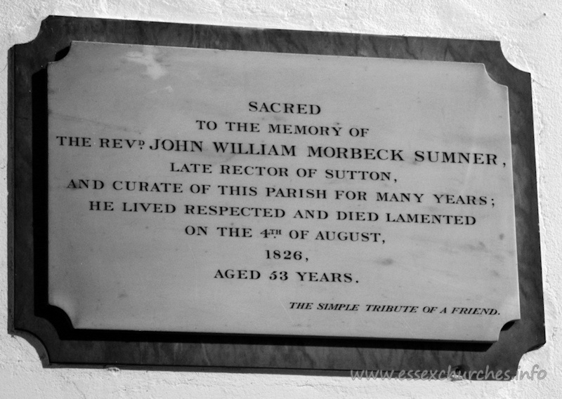 St Andrew, Rochford Church - Sacred to the memory of the Revd John William Morbeck Sumner - late Rector of Sutton and Curate of this parish for many years; he lived respected and died lamented on the 4th August 1826, aged 53 years. === The simple tribute of a friend.