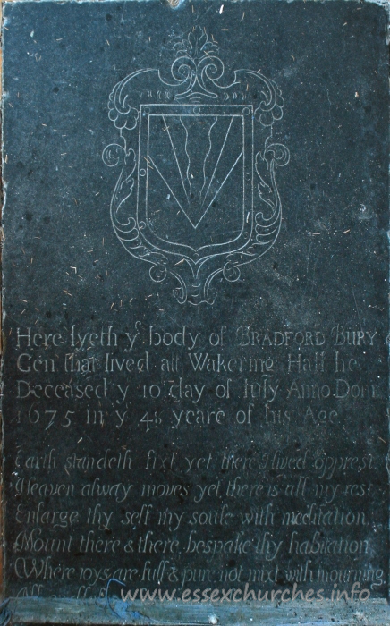 St Mary the Virgin, Little Wakering Church - Here lyeth y body of BRADFORD BURY Gen that lived at Wakering Hall. He deceased y 10 day of July Anno Dom 1675 in y 48 yeare of his age. === Earth standeth fixt yet there I lived opprest, Heaven always moves ye there is all my rest. Enlarge thy self my soule with meditation. Mount there & there bespake thy habitation. Where joys are full & pure not mixt with mourning. ??? ??? from which ???