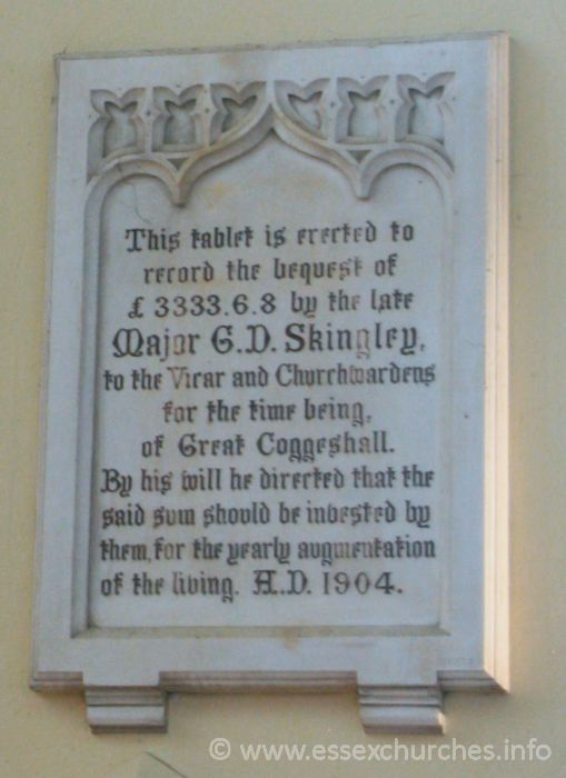 St Peter ad Vincula, Coggeshall Church - This tablet is erected to record the bequest of £3333.6.8 by the late Major G.D. Skingley, to the Vicar and Churchwardens for the time being, of Great Coggeshall. By his will he directed that the said sum should be invested by them, for the yearly augmentation of the living. A.D. 1904.