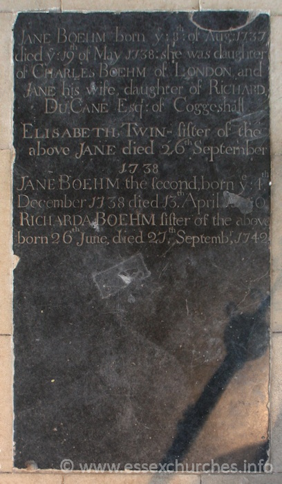 St Peter ad Vincula, Coggeshall Church - Jane Boehm - born ye 8th of Aug 1737, died ye 19th May 1738: she was daughter of Charles Boehm of London and Jane his wife, daughte of Richard Du Cane Esq of Coggeshall. === Elisabeth, Twin sister of the above Jane died 26th September 1738. === Jane Boehm the second, born ye 4th December 1738 died 13th April 1740?. === Richarda Boehm sister of the above born 26th June, died 27th September 1742.