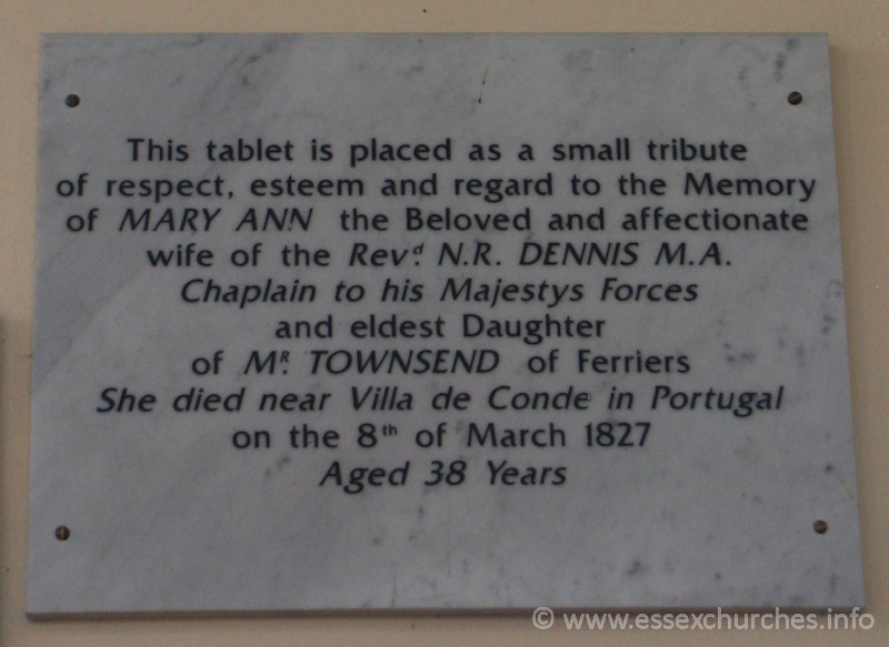 St Peter ad Vincula, Coggeshall Church - This tablet is placed as a small tribue of respect, esteem and regard to the Memory of MARY ANN the beloved and affectionate wife of the Revd N.R. DENNIS M.A. Chaplain to his Majestys Forces and eldest Daughter of MR TOWNSEND of Ferriers. She died near Villa de Conde in Portugal on the 8th of March 1827, aged 38 years.