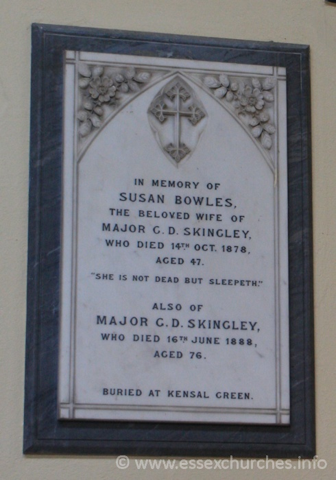 "St Peter ad Vincula, Coggeshall Church - In memory of Susan Bowles, the beloved wife of Major G.D. Skingley, who died 14th October 1878, aged 47. === ""She is not dead but sleepeth."" === Also of Major G.D. Skingley, who died 16th June 1888, aged 76. === Buried at Kensal Green."