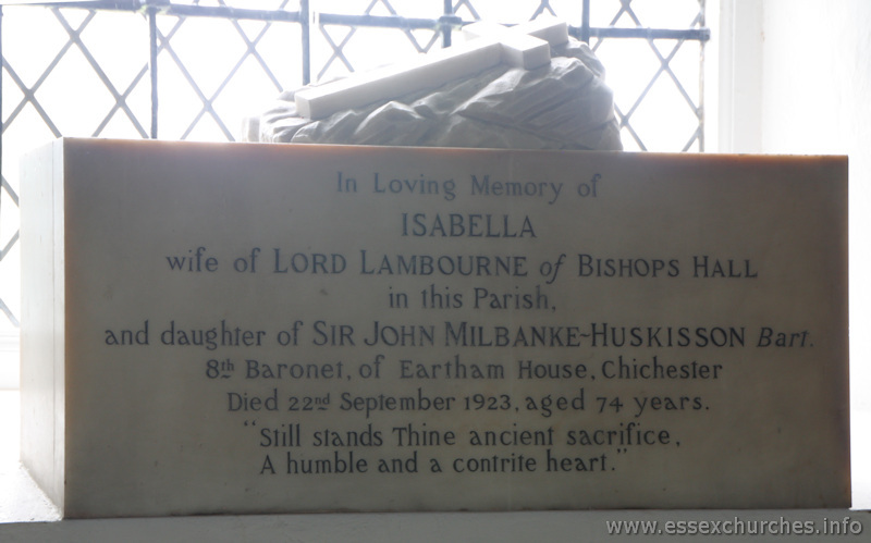 "St Mary & All Saints, Lambourne Church - In loving memory of Isabella wife of Lord Lambourne of Bishops Hall in this parish, and daughter of Sir John Milbanke-Huskisson Bart. 8th Baronet of Eartham House, Chichester. Died 22nd September 1923, aged 74 years. ""Still stands thine ancient sacrifice, a humble and contrite heart."""